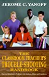 img - for The Classroom Teacher's Trouble-Shooting Handbook: Practical Solutions to Problems with Students, Adults and Procedures book / textbook / text book