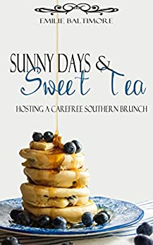 Sunny Days and Sweet Tea: Hosting a Carefree Southern Brunch by [Baltimore, Emilie]