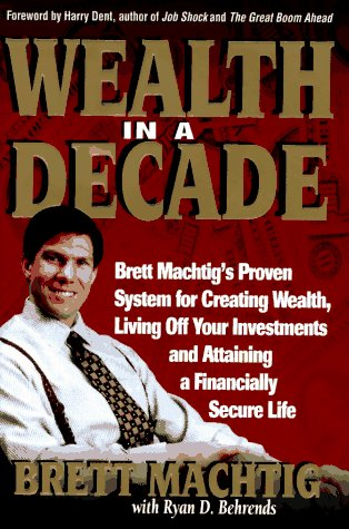 Wealth in A Decade: Brett Machtig's Proven System for Creating Wealth, Living Off Your Investments and Attaining a Finan