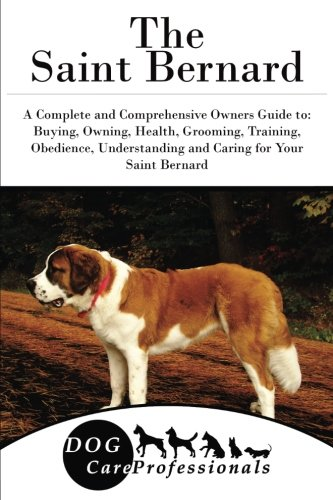 The Saint Bernard: A Complete and Comprehensive Owners Guide to: Buying, Owning, Health, Grooming, Training, Obedience, Understanding and Caring for ... to Caring for a Dog from a Puppy to Old Age