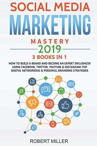 Social Media Marketing Mastery 2019:3 BOOKS IN 1-How to Build a Brand and Become an Expert Influencer Using Facebook, Twitter, Youtube & Instagram-Top Digital Networking & Personal Branding Strategies (Best Business To Start For 2019)