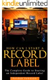 How to Start a Record Label: Never Revealed Secrets of Starting a Indie Record Label (  Record Label Business Guide): How to Start a Record Label: Never Revealed Secrets of Starting a Record Label