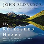 The Refreshed Heart: Recovering Intimacy in a Daily Devotion With God | John Eldredge