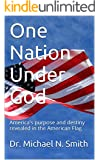One Nation Under God: America's purpose and destiny revealed in the American Flag