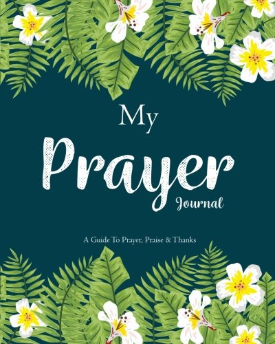Read Online My Prayer Journal: A Daily Guide for Prayer, Praise and Thanks: Modern Calligraphy and Lettering (Nature Theme) (Volume 1) pdf epub