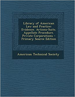 Library of American Law and Practice: Evidence. Actions-Suits. Appellate Procedure. Private Corporations