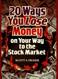 20 Ways You Lose Money on Your Way to the Stock Market, Scott S. Fraser, 0793117895