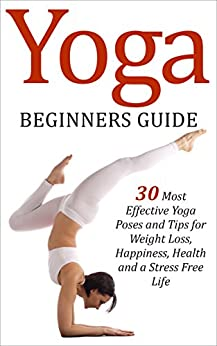 Yoga:Beginners Guide: 30 Most Effective Yoga Poses and ...
