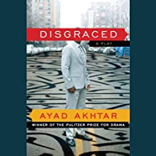 Disgraced: A Play Audiobook by Ayad Akhtar Narrated by Aasif Mandvi, January LaVoy, Kevin T. Collins