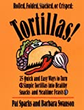 img - for Tortillas!: 75 Quick and Easy Ways to Turn Simple Tortillas into Healthy Snacks and Mealtime Feasts book / textbook / text book