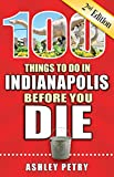100 Things to Do in Indianapolis Before You Die, 2nd Edition (100 Things to Do Before You Die)
