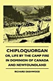 Chiploquorgan - or, Life by the Camp Fire in Dominion of Canada and Newfoundland, Richard Dashwood, 1445503735