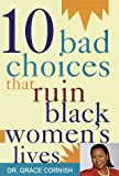 10 Bad Choices That Ruin Black Women's Lives, Grace Cornish, 0609600508