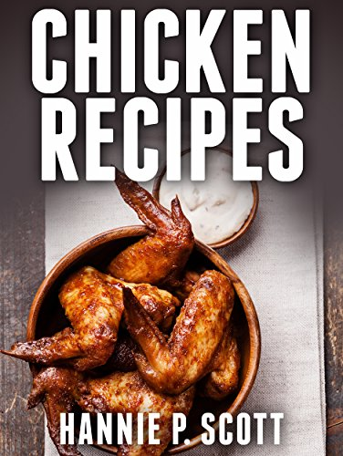 Chicken Recipes (Easy Chicken Recipes): Delicious and Easy Chicken Recipes (Baked Chicken, Grilled Chicken, Fried Chicken, and MORE!) (Quick and Easy Cooking Series) by [Scott, Hannie P.]