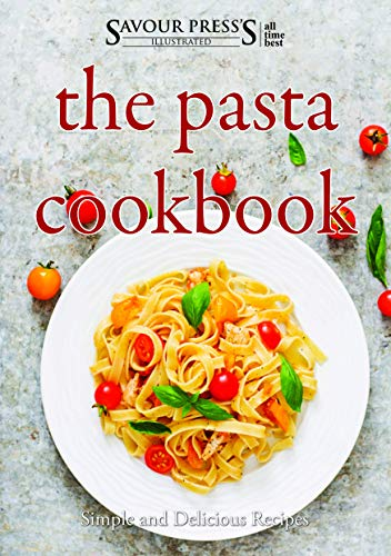 The Pasta Cookbook: Simple and Delicious Pasta Recipes by SAVOUR PRESS