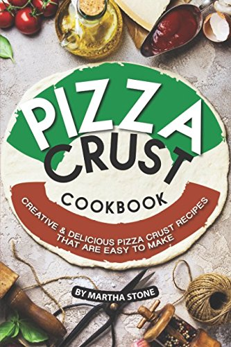 Pizza Crust Cookbook: Creative Delicious Pizza Crust Recipes that are Easy to Make for $<!--$21.95-->