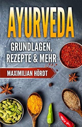 Ayurveda: Grundlagen, Rezepte & mehr (Mahatmas, Dhatus, Malas, Gunas, Vata, Pitta, Kapha)