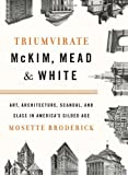 Triumvirate: McKim, Mead & White: Art, Architecture, Scandal, and Class in America's Gilded Age