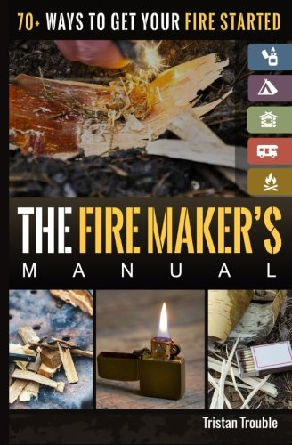 The Fire Maker's Manual: 70+ Ways to Get Your Fire Started