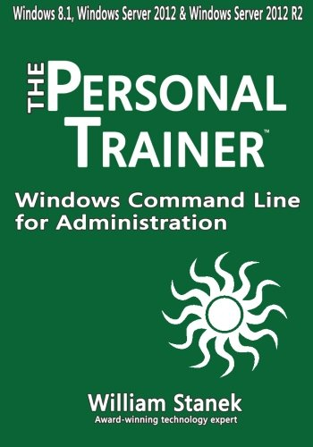Windows Command Line for Administration for Windows, Windows Server 2012 and Windows Server 2012 R2: The Personal Trainer