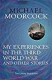 My Experiences in the Third World War and Other Stories: The Best Short Fiction Of Michael Moorcock Volume 1 (Moorcock Best Short Fiction 1)