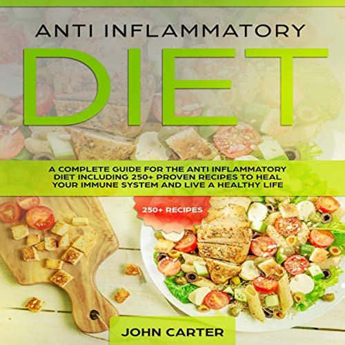 Anti Inflammatory Diet: A Complete Guide for the Anti Inflammatory Diet Including 250+ Proven Recipes to Heal Your Immune System and Live a Healthy Life by John Carter