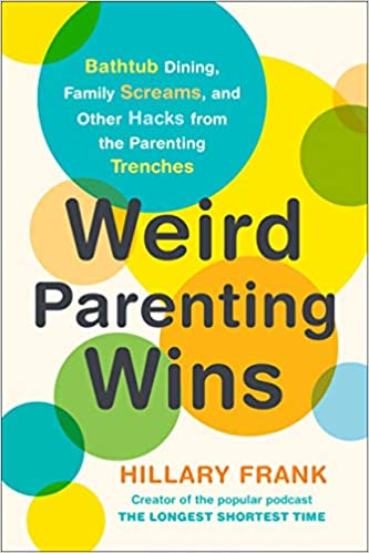 Weird Parenting Wins Bathtub Dining Family Screams And Other Hacks From The Parenting Trenches Frank Hillary 9780143132554 Amazon Com Books