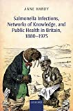 Salmonella Infections, Networks of Knowledge, and Public Health in Britain, 1880-1975, Hardy, Anne, 0198704976