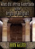 Download What did Africa contribute to the Origin of Religion? (Reklaw Education Lecture Series Book 13) in PDF ePUB Free Online