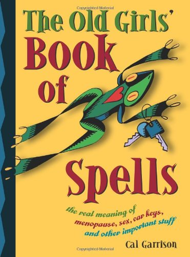 The Old Girls' Book of Spells: the real meaning of menopause, sex, car keys, and other important stuff about magic