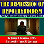 The Depression of Hypothyroidism: Mood Problems from Untreated or Undertreated Thyroid | James M. Lowrance