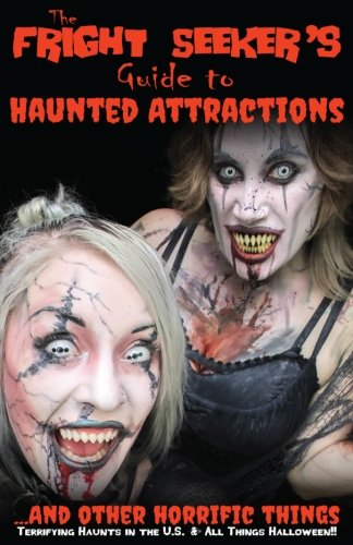 The Fright Seeker's Guide to Haunted Attractions ...And Other Horrific Things 2017: Terrifying Haunts in the U.S. & All Things Halloween!! (Volume -