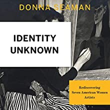 Identity Unknown: Rediscovering Seven American Women Artists Audiobook by Donna Seaman Narrated by Dina Pearlman