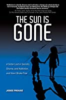 The Sun Is Gone: A Sister Lost in Secrets, Shame, and Addiction, and How I Broke Free