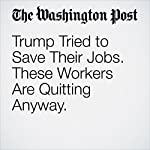 Trump Tried to Save Their Jobs. These Workers Are Quitting Anyway. | Danielle Paquette