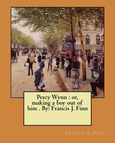 Percy Wynn : or, making a boy out of him By: Francis J. Finn