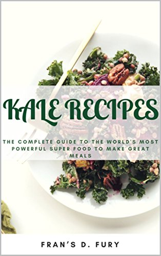 Kale Recipes: The Complete Guide to the World's Most Powerful Superfood to Make Great Meals by Fran's D. Fury