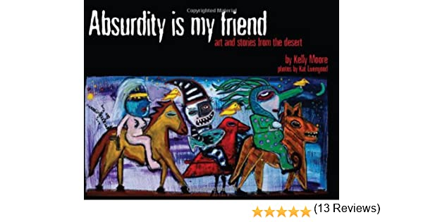 Absurdity Is My Friend: Art And Stories From The Desert: Kelly ...