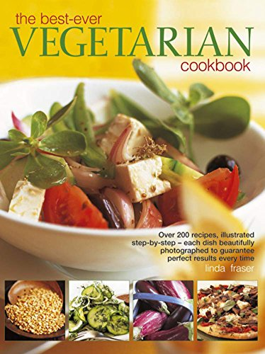 The Best-Ever Vegetarian Cookbook: Over 200 Recipes Illustrated Step-by-Step- Each Dish Beautifully Photographed to Guarantee Perfect Results Every Time (The Best Ever Vegetarian Cookbook Linda Fraser)