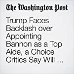 Trump Faces Backlash over Appointing Bannon as a Top Aide, a Choice Critics Say Will Empower White Nationalists | Elise Viebeck,Katie Zezima