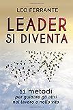 Leader si diventa: 11 metodi per guidare gli altri nel lavoro e nella vita