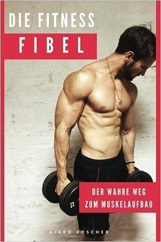 Die Fitness Fibel Der Wahre Weg Zum Muskelaufbau German Edition Roscher Sjard 9781539345664 Amazon Com Books