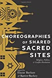 Choreographies of Shared Sacred Sites: Religion, Politics, and Conflict Resolution (Religion, Culture and Public Life)