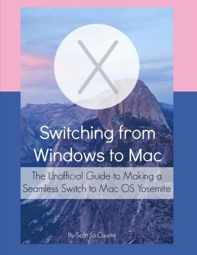 Switching from Windows to Mac: The Unofficial Guide to Making a Seamless Switch to Mac OS Yosemite