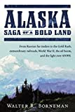 Alaska: Saga of a Bold Land--From Russian Fur Traders to the Gold Rush, Extraordinary Railroads, World War II, the Oil Boom, and the Fight Over ANWR