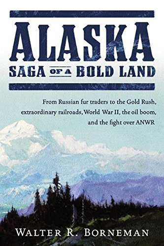 Download Alaska: Saga of a Bold Land--From Russian Fur Traders to the Gold Rush, Extraordinary Railroads, World War II, the Oil Boom, and the Fight Over ANWR pdf epub