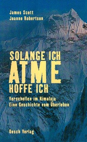 Solange Ich Atme Hoffe Ich Verschollen Im Himalaja Eine Geschichte Vom überleben Amazon De Scott James Robertson Joanne Bücher