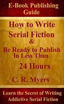 How to Write Serial Fiction & Be Ready to Publish In Less Than 24 Hours by [Myers, C. R. ]
