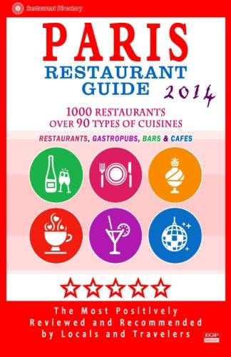 Paris Restaurant Guide 2014: Top 1000 Restaurants in Paris, France (Restaurants, Gastropubs, Bars & Cafes)