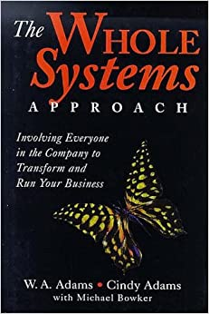 The Whole Systems Approach: Involving Everyone in the Company to Transform and Run Your Business